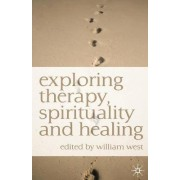 Exploring Therapy, Spirituality and Healing by William N. West