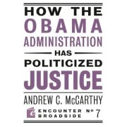 How the Obama Administration Has Politicized Justice by Andrew C. McCarthy