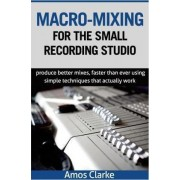 Macro-Mixing for the Small Recording Studio by MR Amos P Clarke