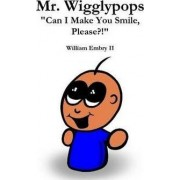 Mr. Wigglypops Can I Make You Smile, Please?! by William Embry II