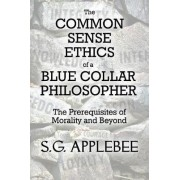 The Common Sense Ethics of a Blue Collar Philosopher by S G Applebee