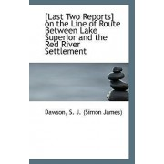 Last Two Reports on the Line of Route Between Lake Superior and the Red River Settlement by Dawson S J (Simon James)