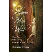 Woman Most Wild: Three Keys to Opening the Broom Closet and Liberating the Witch Within