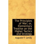 The Principles of War; Or, Elementary Treatise on the Higher Tactics and Strategy by Auguste F Lendy