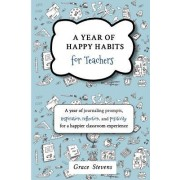 A Year of Happy Habits for Teachers: A Year of Journaling Prompts, Inspiration, Positivity and Reflection for a Happier Classroom Experience