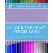 Colour the Crazy Stress Away!: A Colouring Book for Adults to de-Stress and Relax