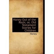 Honey Out of the Rock; Or, Old Testament Stories for Children by Honey
