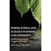 Power, Ethics, and Ecology in Jewish Late Antiquity by Julia Watts Belser