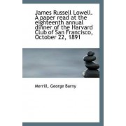 James Russell Lowell. a Paper Read at the Eighteenth Annual Dinner of the Harvard Club of San Franci by Merrill George Barny