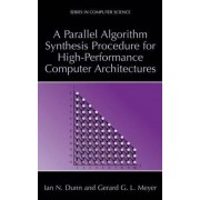 A Parallel Algorithm Synthesis Procedure for High-Performance Computer Architectures by Ian N. Dunn