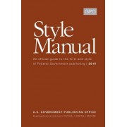 Gpo Style Manual: An Official Guide to the Form and Style of Federal Government Publishing 2016: An Official Guide to the Form and Style of Federal Go