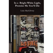 In a Bright White Light, Promise Me You'll Die by Luke Macgilvray