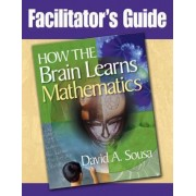 Facilitator's Guide, How the Brain Learns Mathematics by Dr David A Sousa