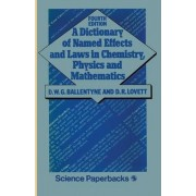 A Dictionary of Named Effects and Laws in Chemistry, Physics and Mathematics by D. W. G. Ballentyne