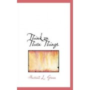 Think on These Things by Harriet L Green