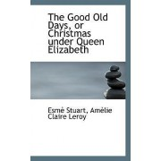The Good Old Days, or Christmas Under Queen Elizabeth by Amelie Claire Leroy Esme Stuart