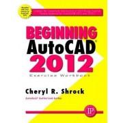 Beginning AutoCAD 2012 Exercise Workbook by Cheryl R. Shrock
