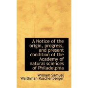 A Notice of the Origin, Progress, and Present Condition of the Academy of Natural Sciences of Philad by William Samuel Waithman Ruschenberger