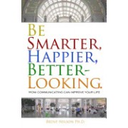 Be Smarter, Happier, Better-Looking.: How Communicating Can Improve Your Life.