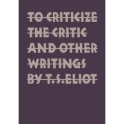 To Criticize the Critic and Other Writings by T. S. Eliot