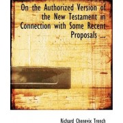 On the Authorized Version of the New Testament in Connection with Some Recent Proposals ... by Richard Chenevix Trench