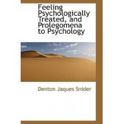 Feeling Psychologically Treated, and Prolegomena to Psychology by Denton Jaques Snider