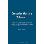 Crusader Warfare: Muslims, Mongols and the Struggle Against the Crusades v. 2 by David Nicolle