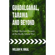 Guadalcanal, Tarawa and Beyond by William W. Rogal