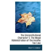 The Unconstitutional Character & the Illegal Administration of the Income Tax Law by Albert Henry Walker