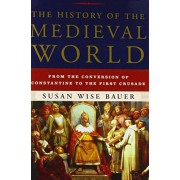 Susan Wise Bauer The History of the Medieval World: From the Conversion of Constantine to the First Crusade