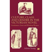 Culture, Class and Gender in the Victorian Novel by Arlene Young