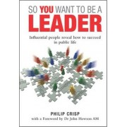 So You Want to be a Leader by Philip Crisp