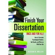 Finish Your Dissertation Once and for All! How to Overcome Psychological Barriers, Get Results, and Move on with Your Life by Alison B Miller