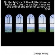 On the History of Greek Literature in England, from the Earliest Times to the End of the Reign of Ja by Sir George Young