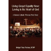 Living Gospel Equality Now - Loving in the Heart of God - A Roman Catholic Woman Priest Story by Bridget Mary Meehan