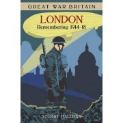 Great War Britain London: Remembering 1914-18 by Stuart Hallifax