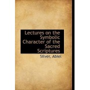 Lectures on the Symbolic Character of the Sacred Scriptures by Silver Abiel