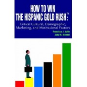 How to Win the Hispanic Gold Rushtm by Francisco J Valle