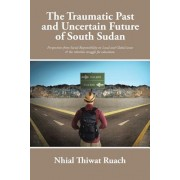 The Traumatic Past and Uncertain Future of South Sudan: Perspective from Social Responsibility on Local and Global Issues & the Relentless Struggle fo