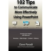102 Tips to Communicate More Effectively Using PowerPoint by Dave Paradi
