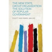 The New State, Group Organization the Solution of Popular Government by Follett Mary Parker 1868-1933