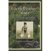Earth Mother Yoga: Reclaiming Our Feminine Divinity Through Body, Mind, and Spirit by Calesta Harrison