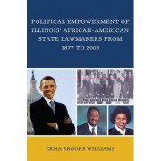 Political Empowerment of Illinois' African-American State Lawmakers from 1877 to 2005 by Erma Brooks Williams