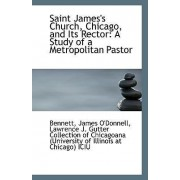 Saint James's Church, Chicago, and Its Rector by Bennett James O'Donnell
