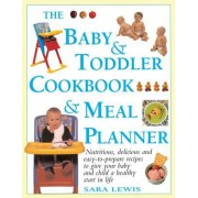 The Baby & Toddler Cookbook & Meal Planner: Nutritious, Delicious and Easy-To-Prepare Recipes to Give Your Baby and Child a Healthy Start in Life