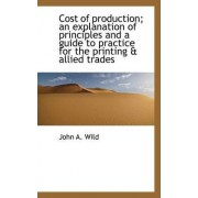 Cost of Production; An Explanation of Principles and a Guide to Practice for the Printing & Allied T by John A Wild