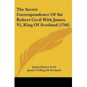 The Secret Correspondence Of Sir Robert Cecil With James Vi, King Of Scotland (1766) by James Robert Cecil