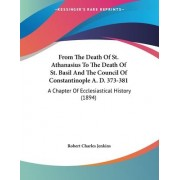 From the Death of St. Athanasius to the Death of St. Basil and the Council of Constantinople A. D. 373-381 by Robert Charles Jenkins