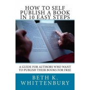 How to Self-Publish a Book in Ten Easy Steps: A Guide for Authors Who Want to Publish Their Books for Free