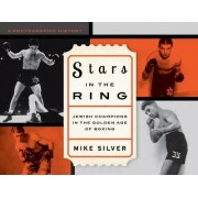 Stars in the Ring: Jewish Champions in the Golden Age of Boxing by Mike Silver